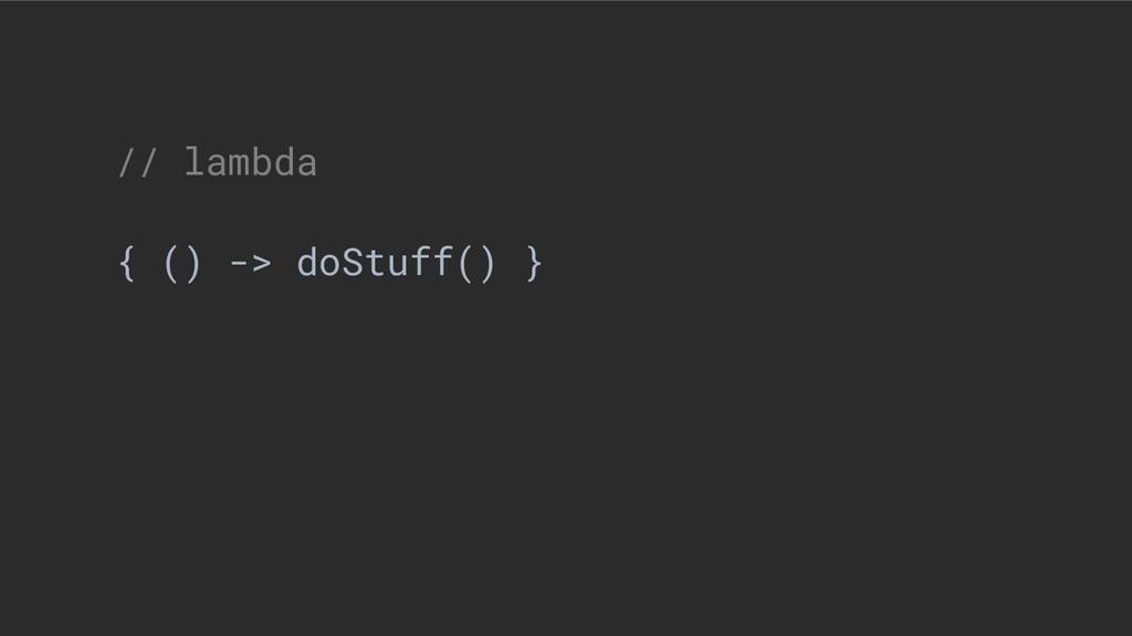 // lambda { () -> doStuff() }