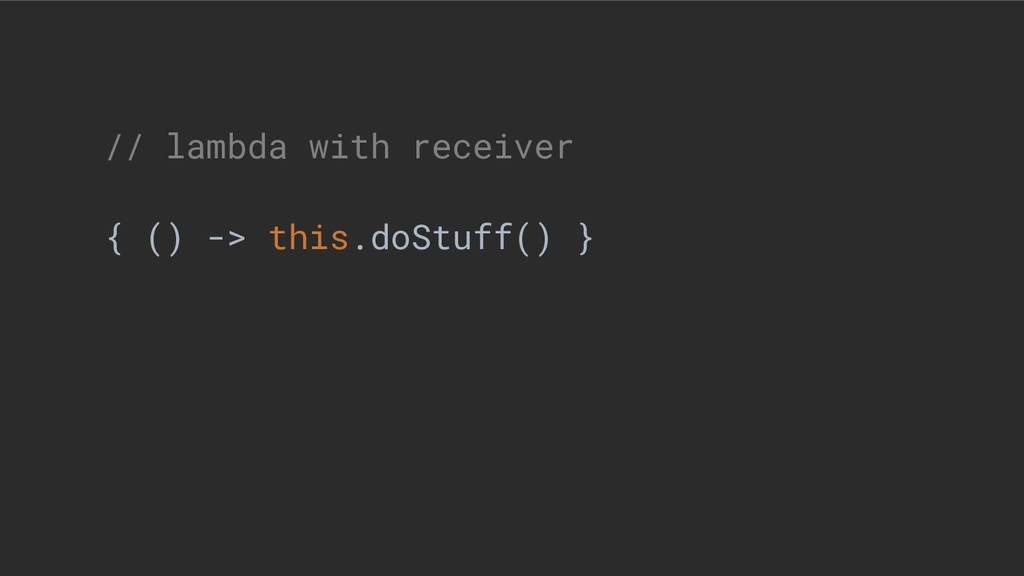 // lambda with receiver { () -> this.doStuff() }