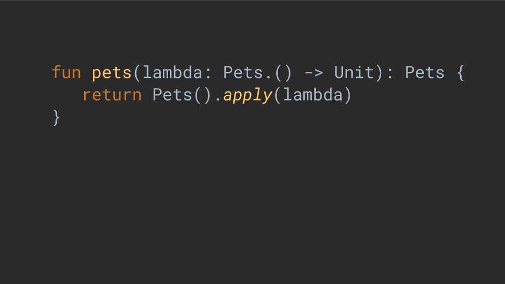 fun pets(lambda: Pets.() -> Unit): Pets { retur...