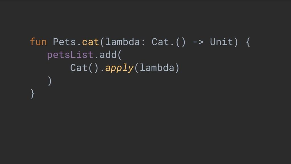 fun Pets.cat(lambda: Cat.() -> Unit) { petsList...
