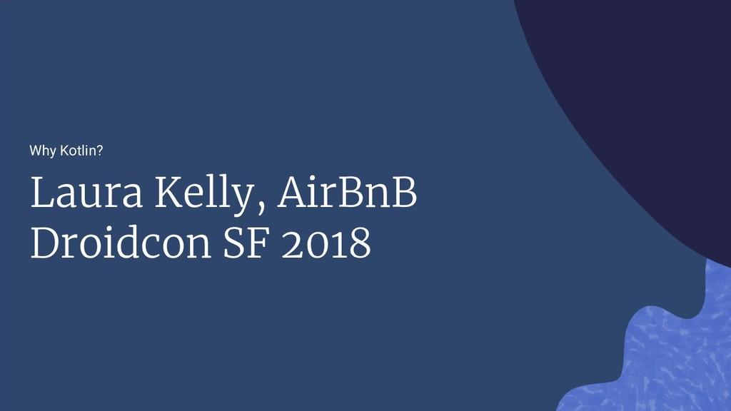 Why Kotlin? Laura Kelly, AirBnB Droidcon SF 2018