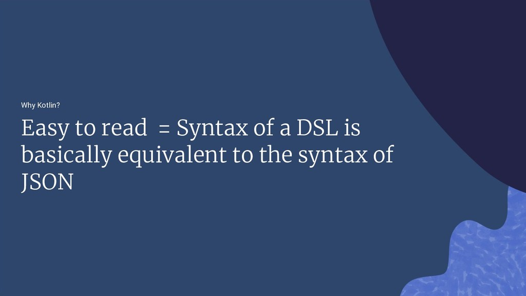 Why Kotlin? Easy to read = Syntax of a DSL is b...