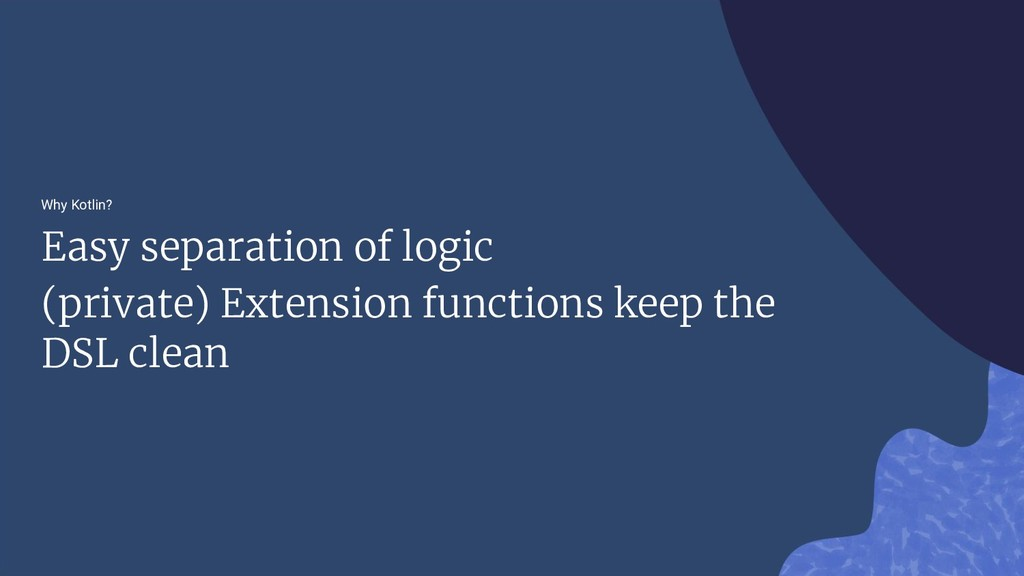 Why Kotlin? Easy separation of logic (private) ...