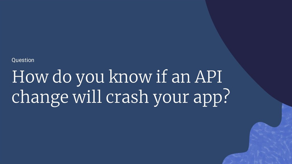 Question How do you know if an API change will ...