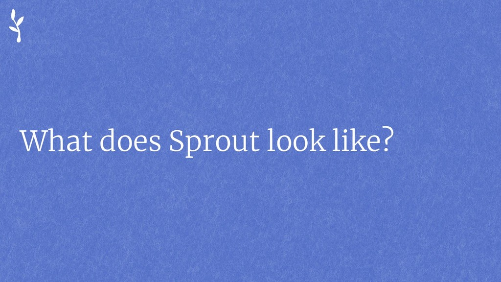 What does Sprout look like?