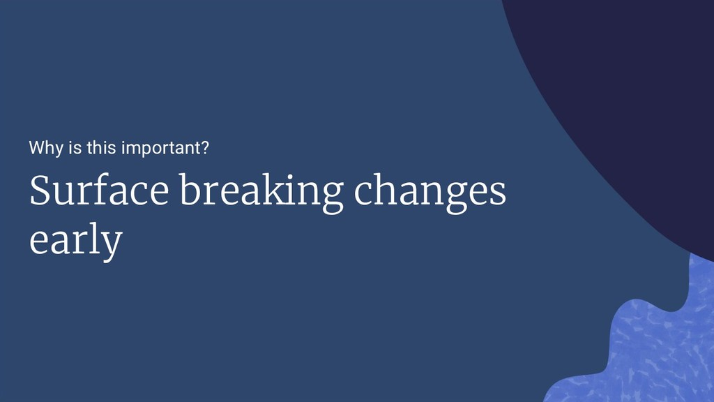 Why is this important? Surface breaking changes...
