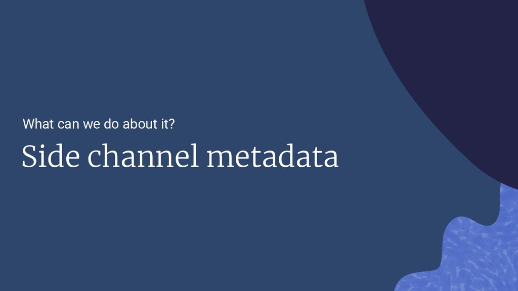 Side channel metadata What can we do about it?