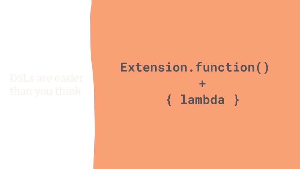 Extension.function() + { lambda } DSLs are easi...