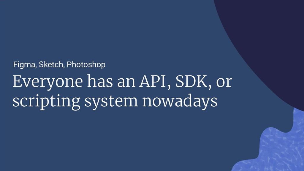 Everyone has an API, SDK, or scripting system n...