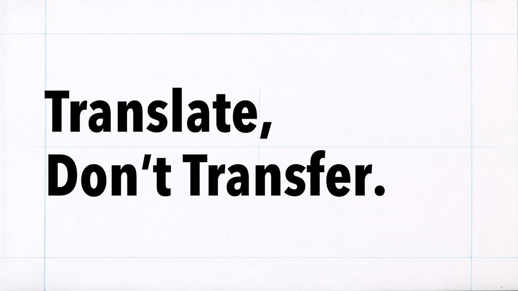 Translate, Don't Transfer.