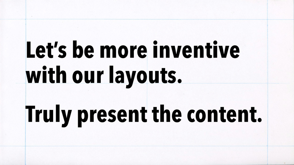 Let's be more inventive with our layouts. Truly...