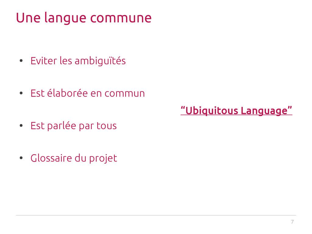 7 Une langue commune ● Eviter les ambiguïtés ● ...