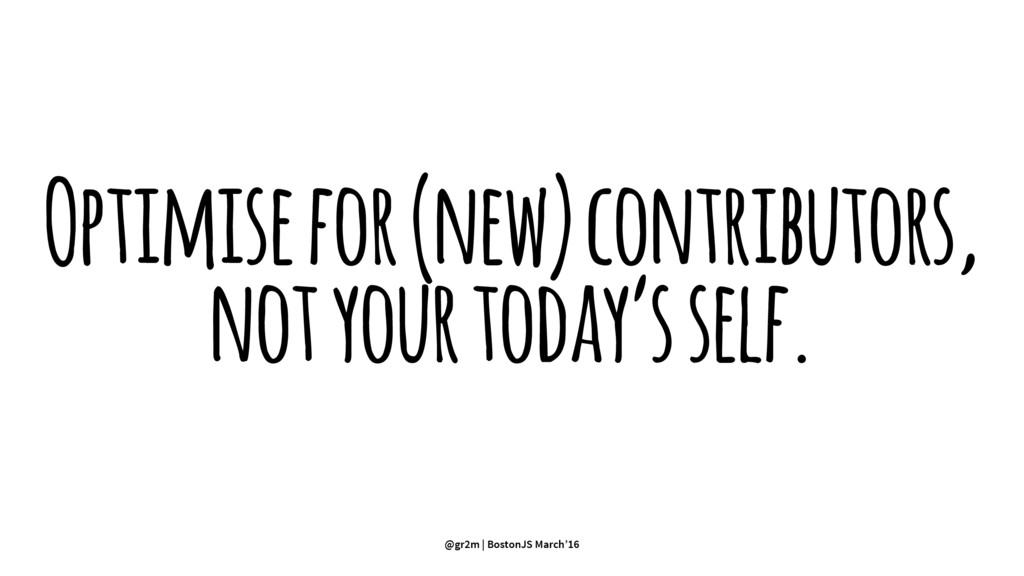 Optimise for (new) contributors, not your today...