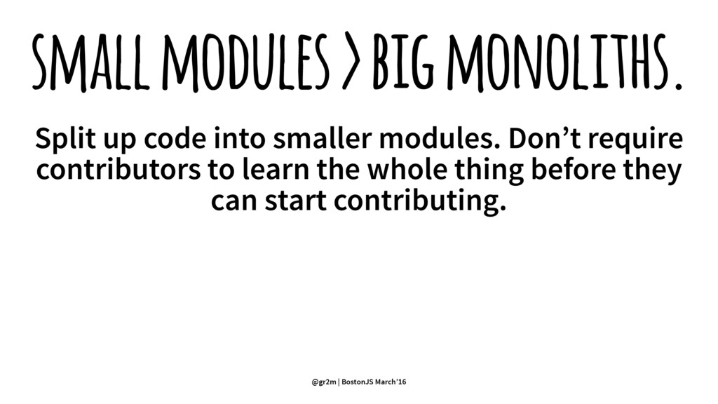 small modules > big monoliths. Split up code in...
