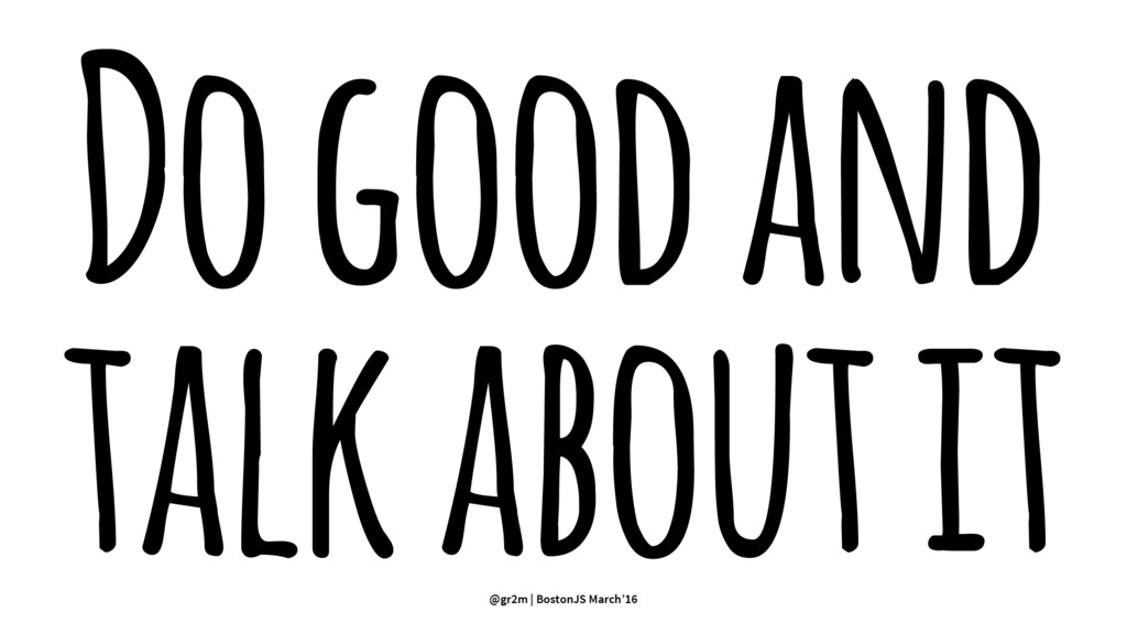 Do good and talk about it @gr2m | BostonJS Marc...