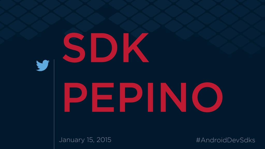 January 15, 2015 #AndroidDevSdks SDK PEPINO