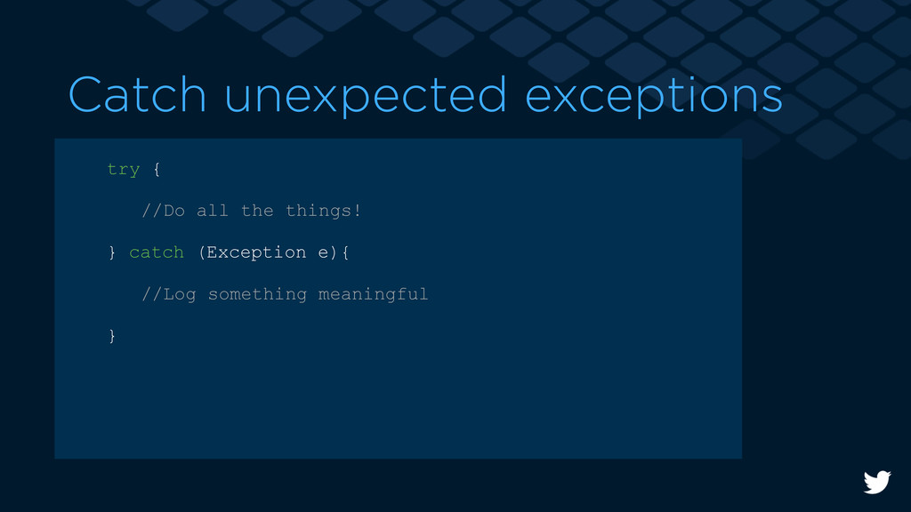 Catch unexpected exceptions try { //Do all the ...