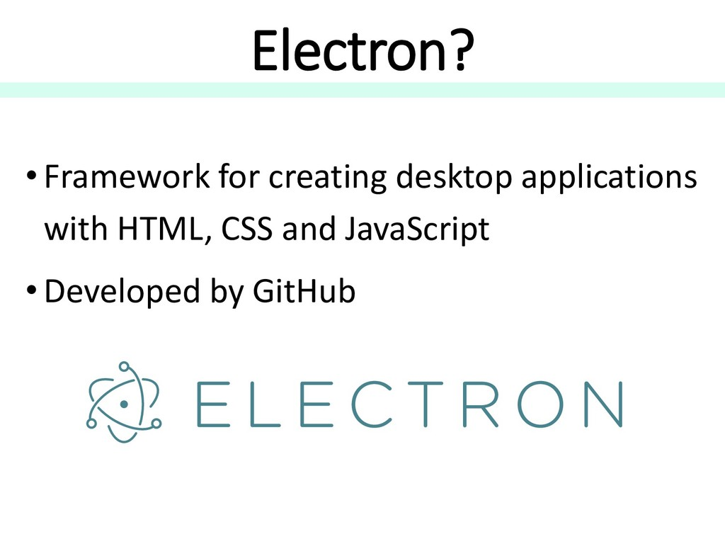 Electron? • Framework for creating desktop appl...