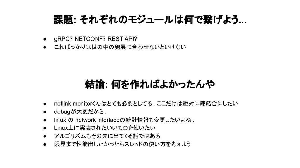 課題: それぞれのモジュールは何で繋げよう... ● gRPC? NETCONF? REST ...