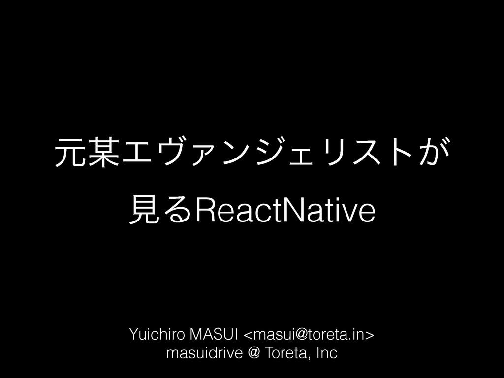 ݩΤϰΝϯδΣϦετ͕ ݟΔReactNative Yuichiro MASUI <mas...