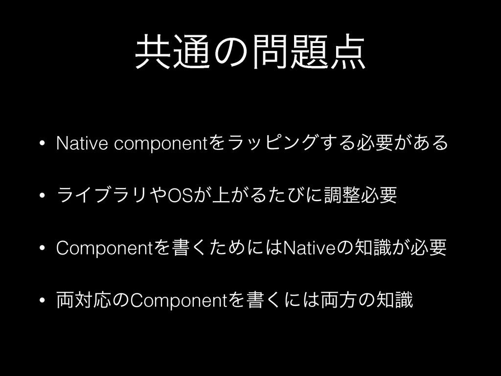ڞ௨ͷ • Native componentΛϥοϐϯά͢Δඞཁ͕͋Δ • ϥΠϒϥϦ...