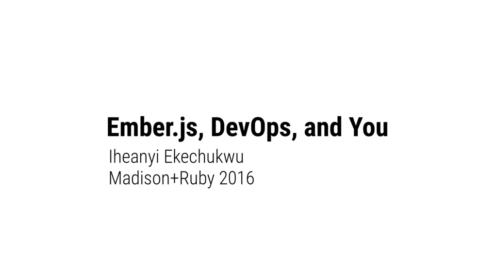 Ember.js, DevOps, and You Iheanyi Ekechukwu Mad...