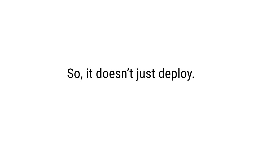 So, it doesn't just deploy.