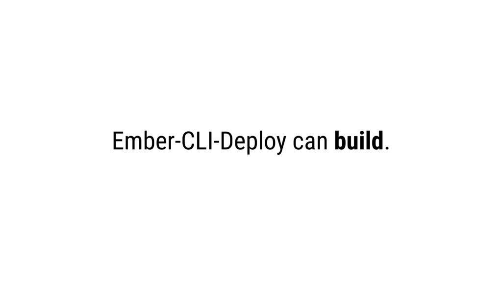 Ember-CLI-Deploy can build.