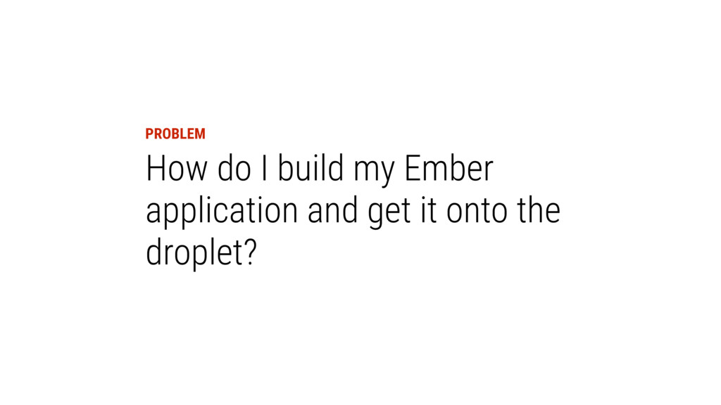 PROBLEM How do I build my Ember application and...