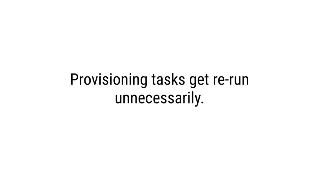 Provisioning tasks get re-run unnecessarily.