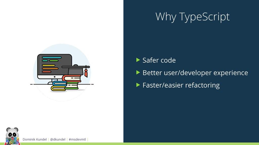Why TypeScript ▶ Safer code ▶ Better user/devel...