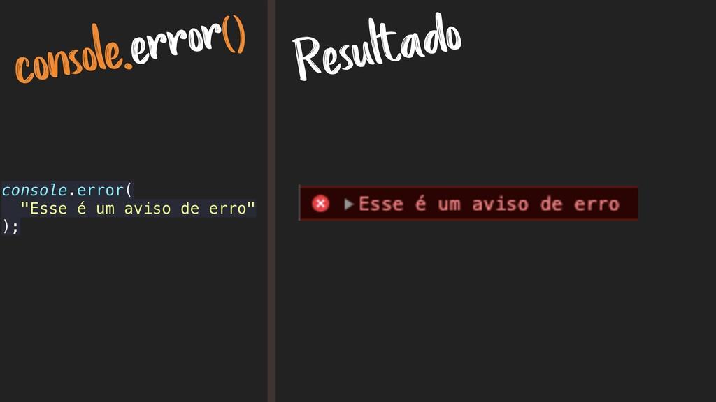 """console.error() Resultado console.error( """"Esse ..."""