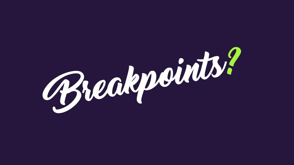 Breakpoints?
