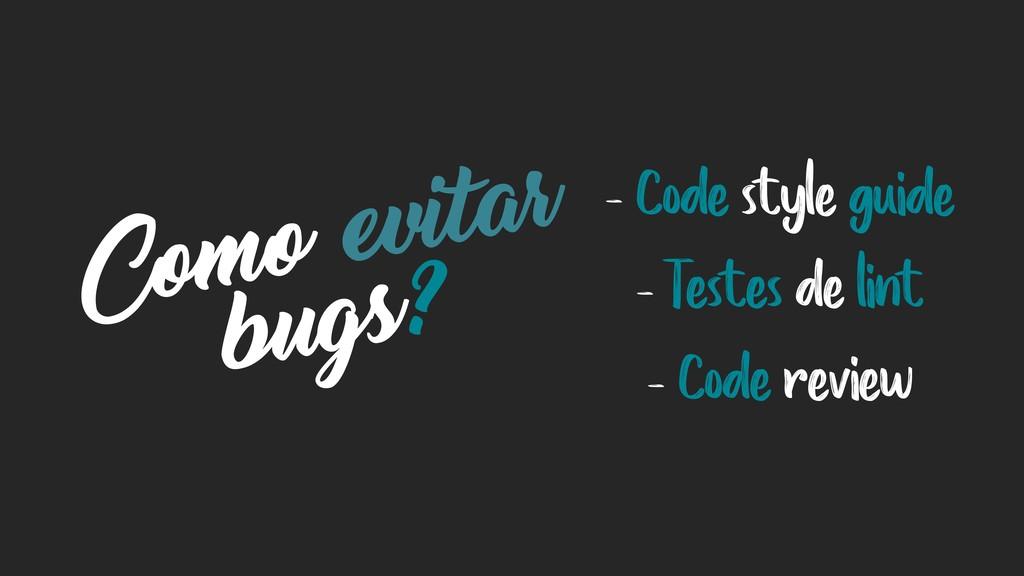 Como evitar bugs? - Code style guide - Testes d...