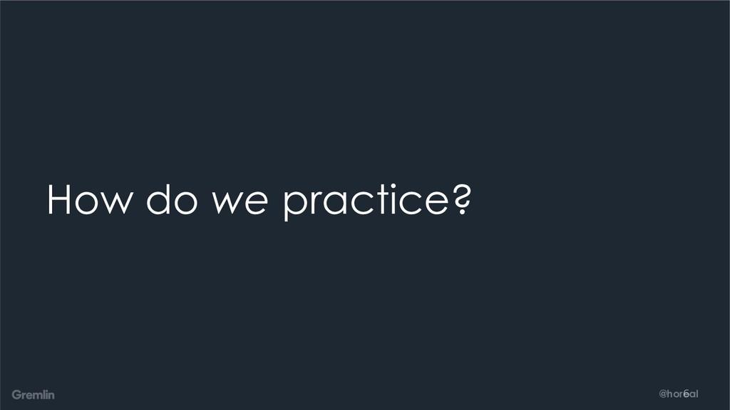 @horeal How do we practice? 6