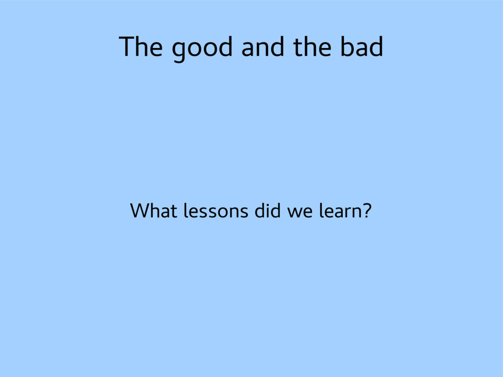 The good and the bad What lessons did we learn?