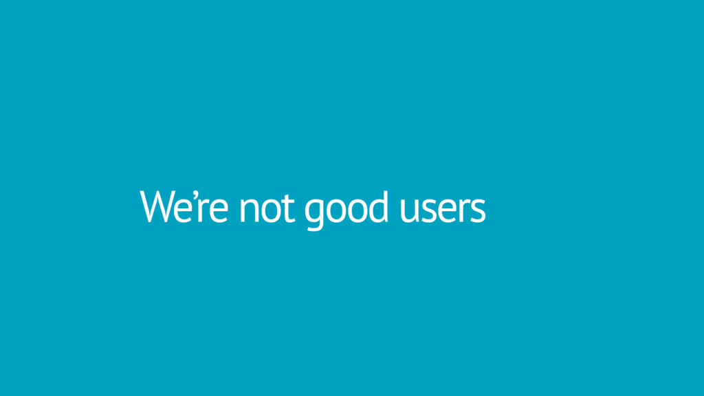 We're not good users