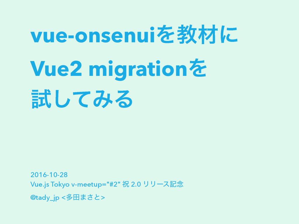 vue-onsenuiΛڭࡐʹ Vue2 migrationΛ ࢼͯ͠ΈΔ 2016-10-2...