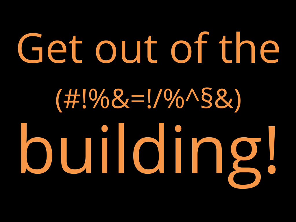 Get out of the (#!%&=!/%^§&) building!