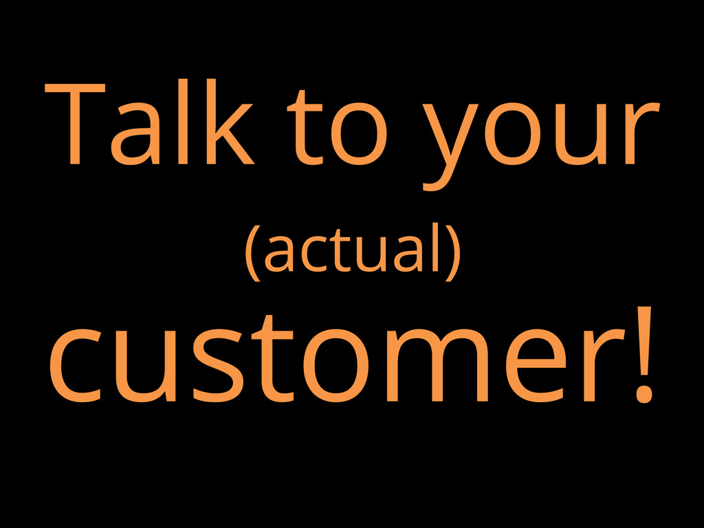 Talk to your (actual) customer!