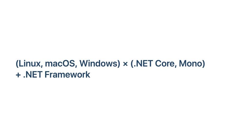 (Linux, macOS, Windows) × (.NET Core, Mono) + ....