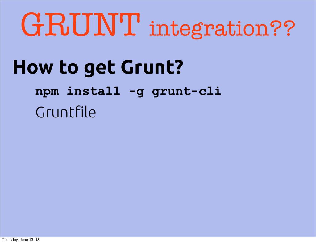 GRUNT integration?? npm install -g grunt-cli Gr...