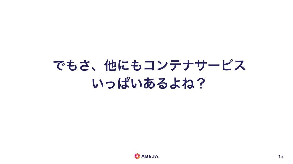 15 Ͱ͞ɺଞʹίϯςφαʔϏε ͍ͬͺ͍͋ΔΑͶʁ