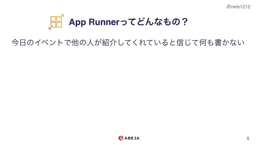 @rwle1212 5 App RunnerͬͯͲΜͳͷʁ ࠓͷΠϕϯτͰଞͷਓ͕հͯ͠...