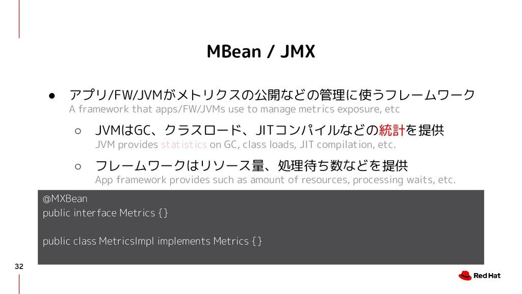 MBean / JMX ● アプリ/FW/JVMがメトリクスの公開などの管理に使うフレームワー...