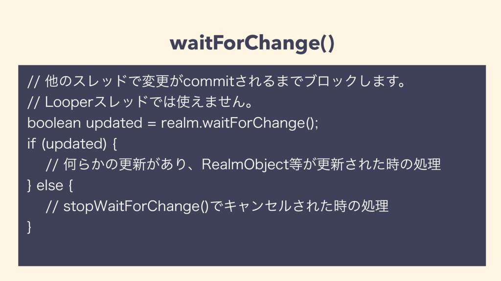 waitForChange() ଞͷεϨουͰมߋ͕DPNNJU͞ΕΔ·ͰϒϩοΫ͠·͢...