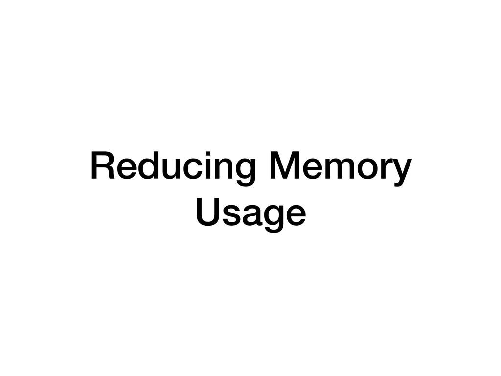 Reducing Memory Usage