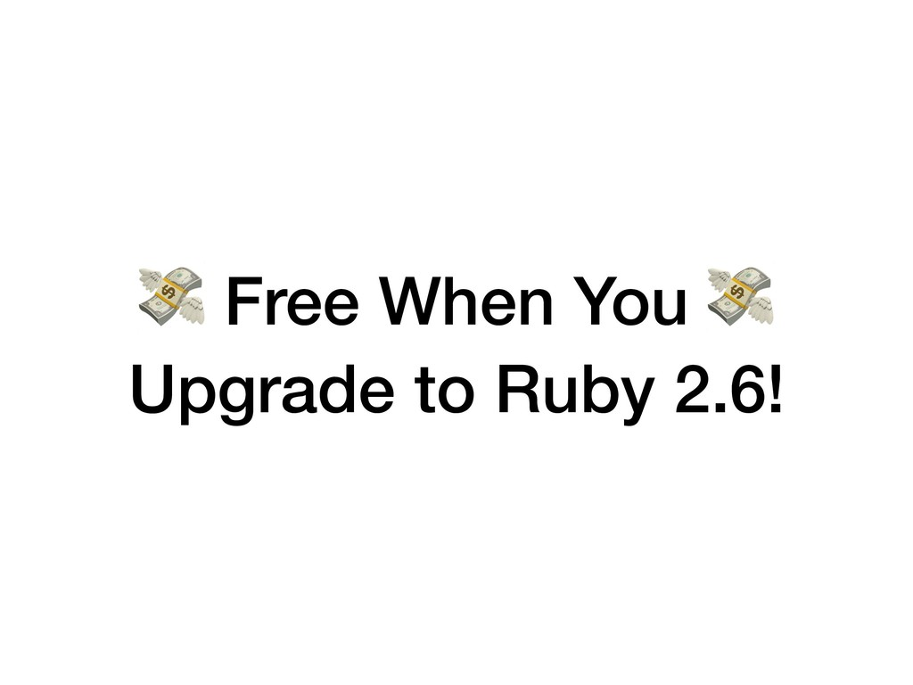 Free When You  Upgrade to Ruby 2.6!