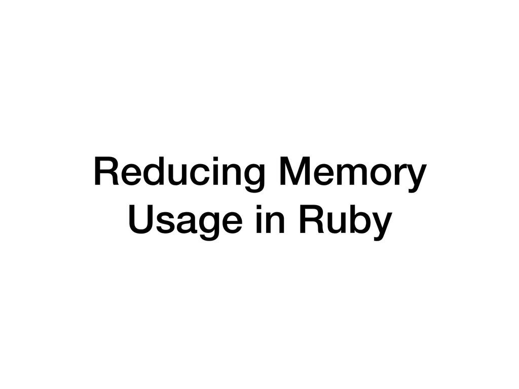 Reducing Memory Usage in Ruby