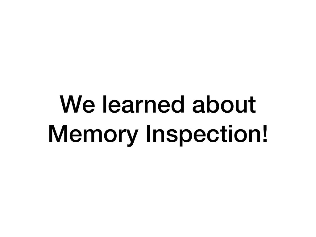 We learned about Memory Inspection!